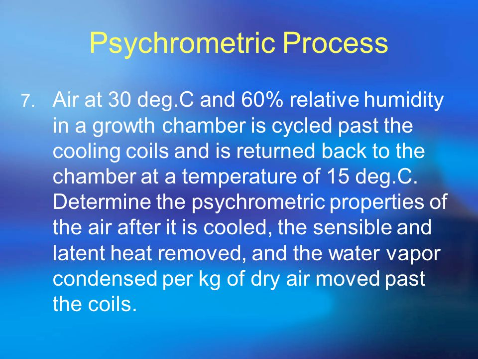 Psychrometric Process 7. Air at 30 deg.C and 60% relative humidity in a growth chamber is cycled past the cooling coils and is returned back to the ch