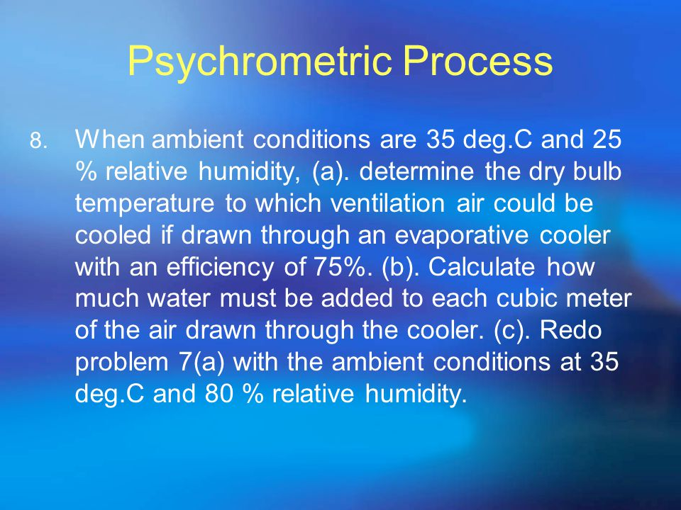 Psychrometric Process 8. When ambient conditions are 35 deg.C and 25 % relative humidity, (a). determine the dry bulb temperature to which ventilation