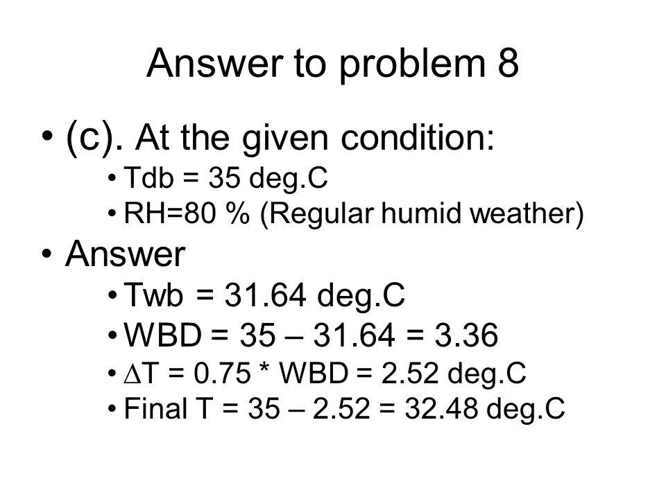Answer to problem 8 (c). At the given condition: Tdb = 35 deg.C RH=80 % (Regular humid weather) Answer Twb = 31.64 deg.C WBD = 35 – 31.64 = 3.36  T =