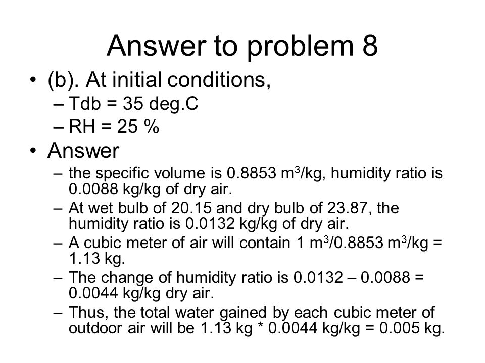 Answer to problem 8 (b). At initial conditions, –Tdb = 35 deg.C –RH = 25 % Answer –the specific volume is 0.8853 m 3 /kg, humidity ratio is 0.0088 kg/