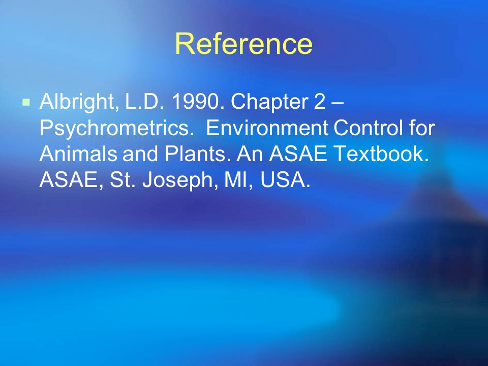 Reference  Albright, L.D. 1990. Chapter 2 – Psychrometrics. Environment Control for Animals and Plants. An ASAE Textbook. ASAE, St. Joseph, MI, USA.
