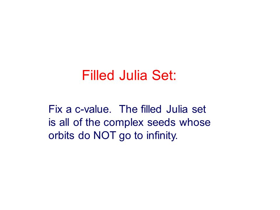 Fix a c-value. The filled Julia set is all of the complex seeds whose orbits do NOT go to infinity.