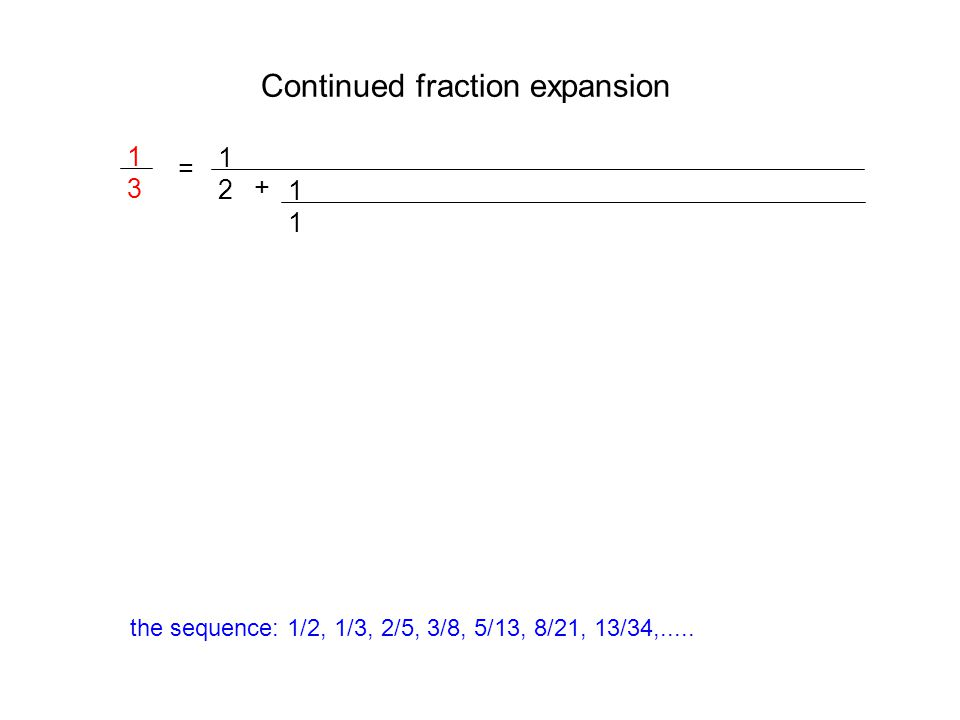 Continued fraction expansion 1313 = 1212 + 1111 the sequence: 1/2, 1/3, 2/5, 3/8, 5/13, 8/21, 13/34,.....