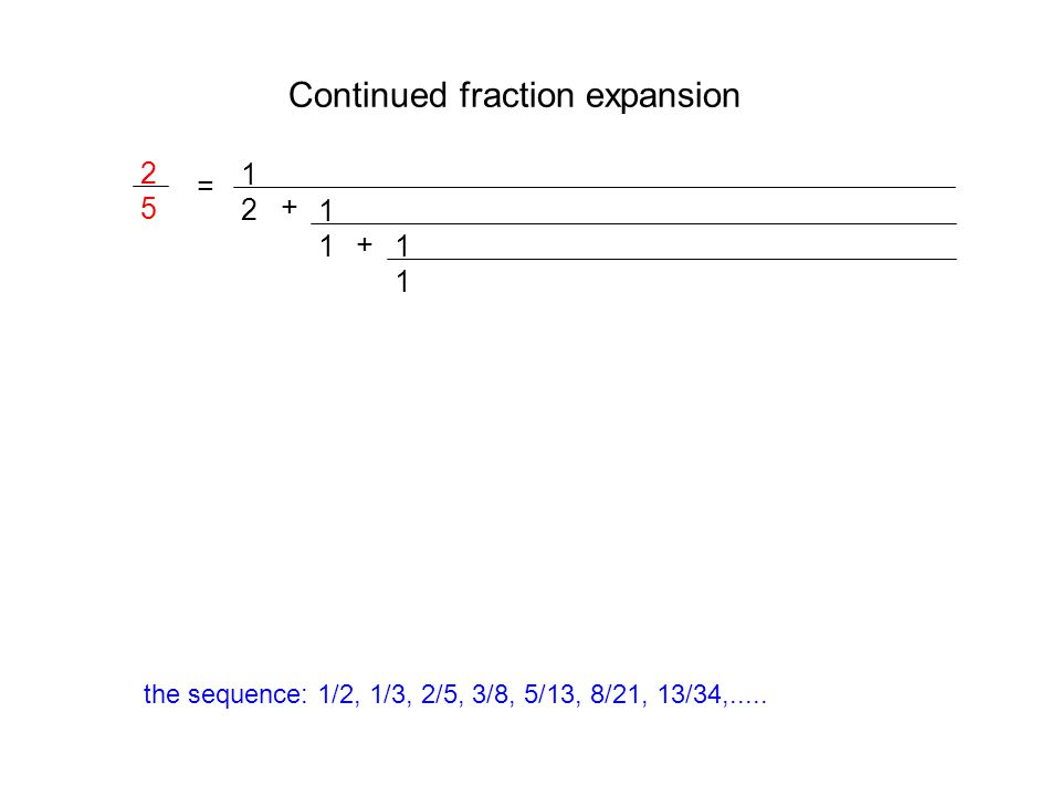 Continued fraction expansion 2525 = 1212 + 1111 + 1111 the sequence: 1/2, 1/3, 2/5, 3/8, 5/13, 8/21, 13/34,.....