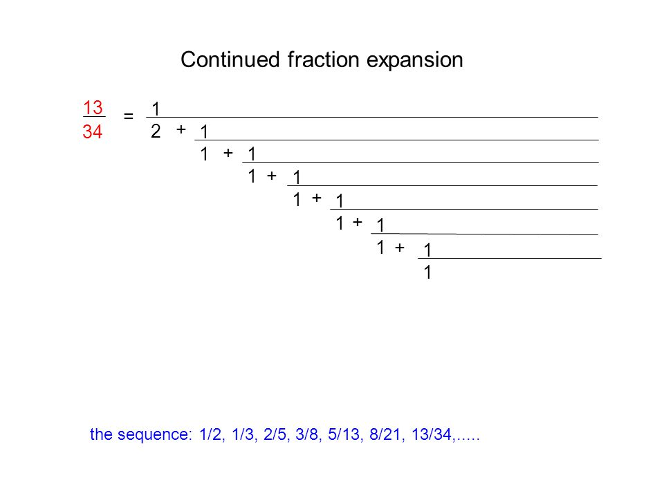 Continued fraction expansion = 1212 + 1111 + 1111 1111 + 1111 + 13 34 1111 + 1111 + the sequence: 1/2, 1/3, 2/5, 3/8, 5/13, 8/21, 13/34,.....