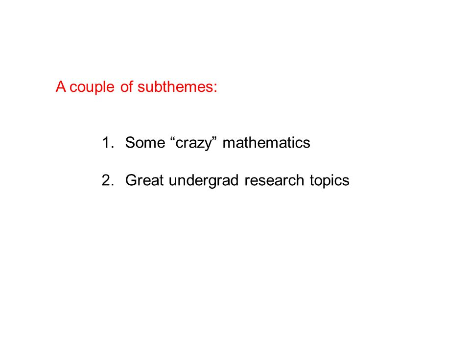 A couple of subthemes: 1.Some crazy mathematics 2.Great undergrad research topics