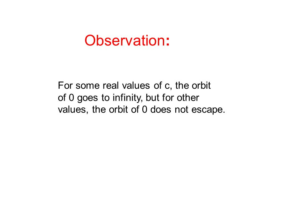 Observation: For some real values of c, the orbit of 0 goes to infinity, but for other values, the orbit of 0 does not escape.