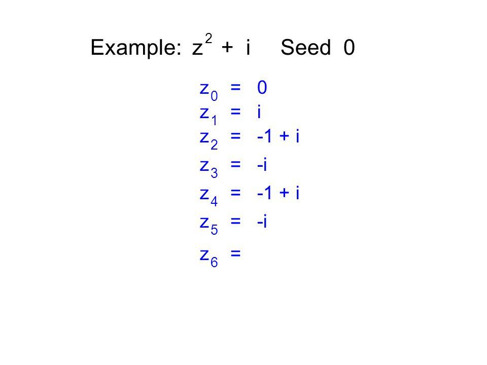 Example: z + i Seed 0 2 z = 0 0 z = i 1 z = -1 + i 2 z = -i 3 z = -1 + i 4 z = -i 5 z = 6