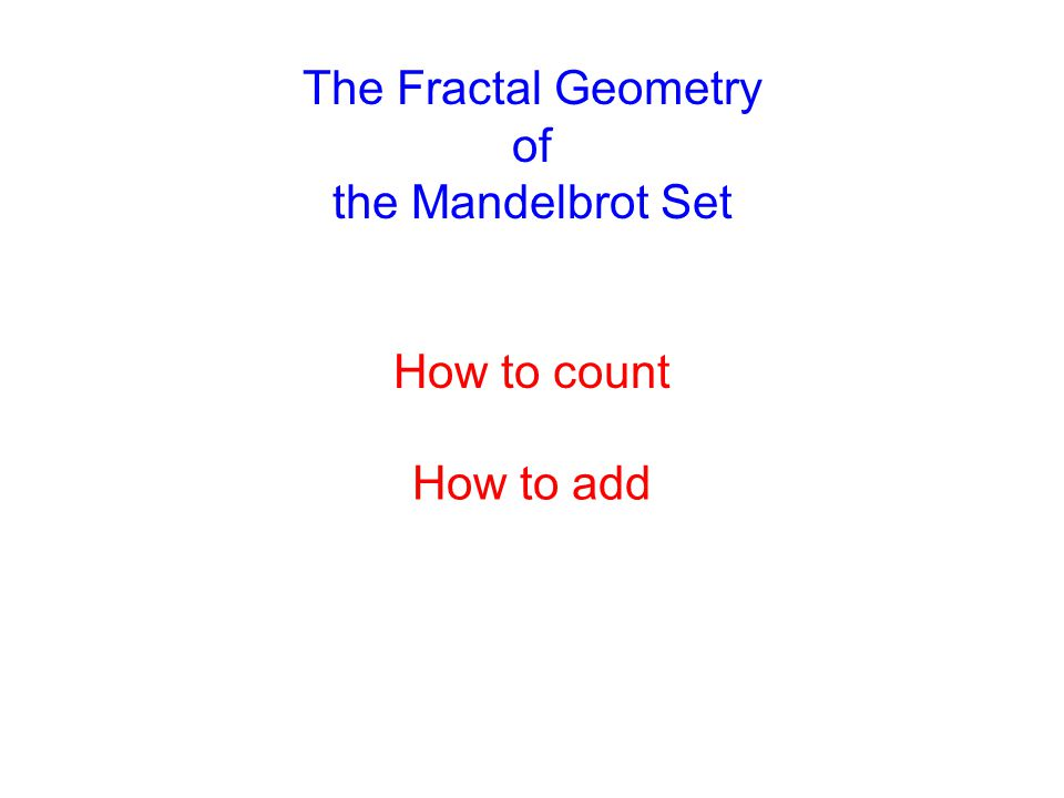 The Fractal Geometry of the Mandelbrot Set How to add How to count