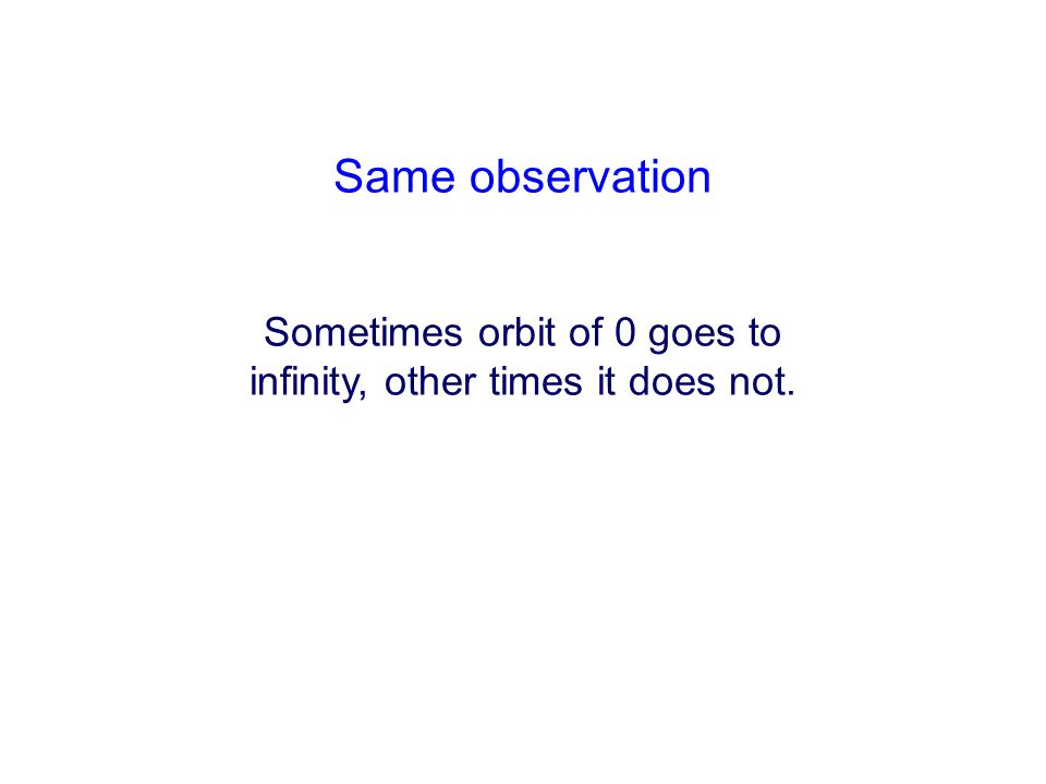 Same observation Sometimes orbit of 0 goes to infinity, other times it does not.