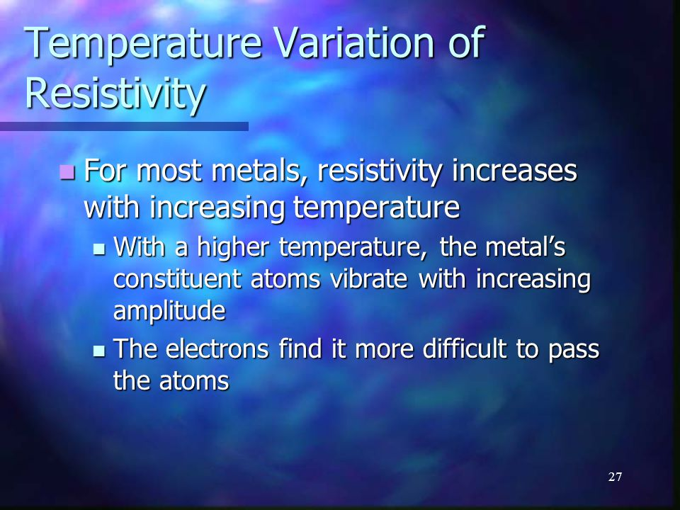 27 Temperature Variation of Resistivity For most metals, resistivity increases with increasing temperature For most metals, resistivity increases with