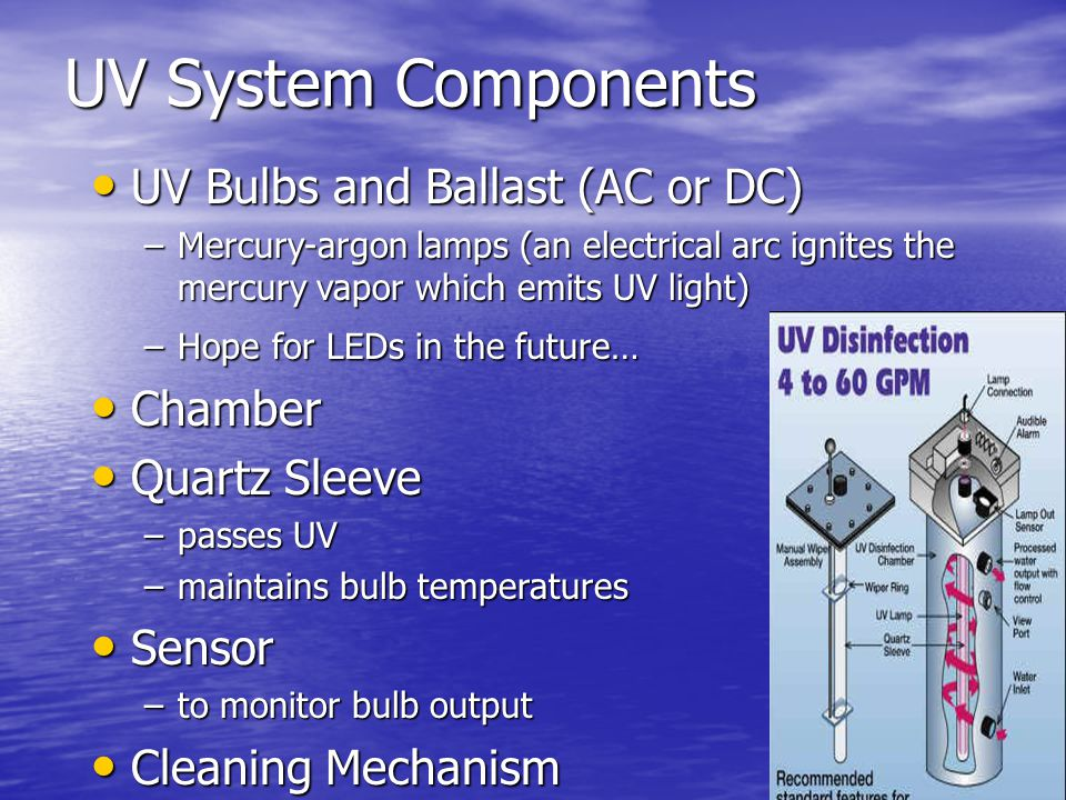 UV System Components UV Bulbs and Ballast (AC or DC) UV Bulbs and Ballast (AC or DC) –Mercury-argon lamps (an electrical arc ignites the mercury vapor which emits UV light) –Hope for LEDs in the future… Chamber Chamber Quartz Sleeve Quartz Sleeve –passes UV –maintains bulb temperatures Sensor Sensor –to monitor bulb output Cleaning Mechanism Cleaning Mechanism