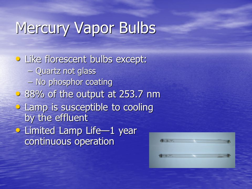 Mercury Vapor Bulbs Like florescent bulbs except: Like florescent bulbs except: –Quartz not glass –No phosphor coating 88% of the output at 253.7 nm 88% of the output at 253.7 nm Lamp is susceptible to cooling by the effluent Lamp is susceptible to cooling by the effluent Limited Lamp Life—1 year continuous operation Limited Lamp Life—1 year continuous operation