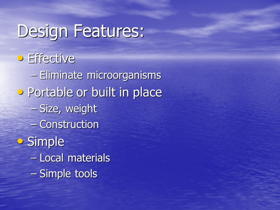 Design Features: Effective Effective –Eliminate microorganisms Portable or built in place Portable or built in place –Size, weight –Construction Simple Simple –Local materials –Simple tools