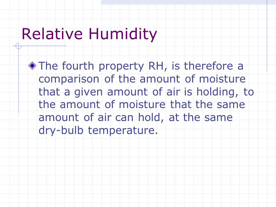 Relative Humidity The fourth property RH, is therefore a comparison of the amount of moisture that a given amount of air is holding, to the amount of