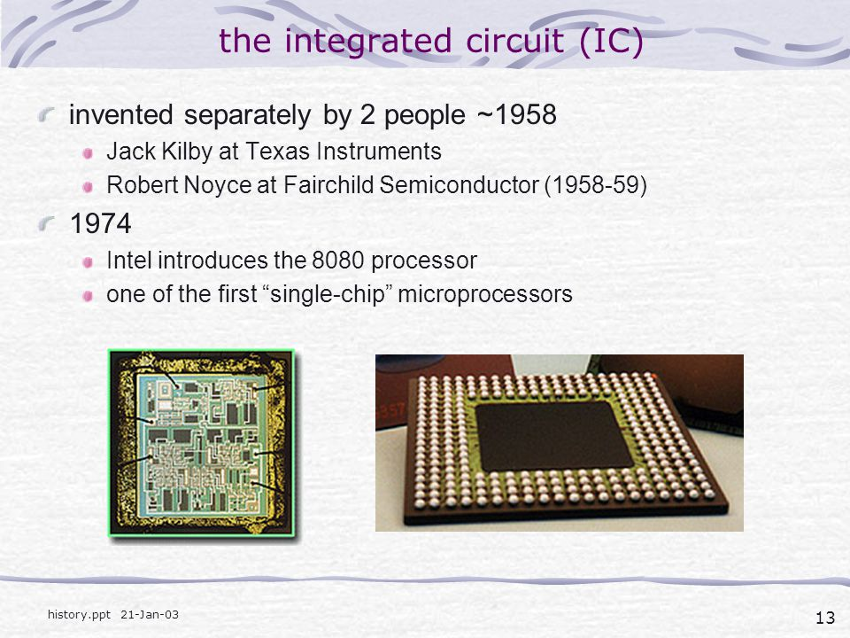 13 history.ppt 21-Jan-03 the integrated circuit (IC) invented separately by 2 people ~1958 Jack Kilby at Texas Instruments Robert Noyce at Fairchild Semiconductor (1958-59) 1974 Intel introduces the 8080 processor one of the first single-chip microprocessors