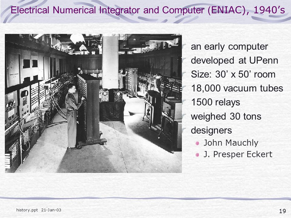 19 history.ppt 21-Jan-03 Electrical Numerical Integrator and Computer ( ENIAC), 1940's an early computer developed at UPenn Size: 30' x 50' room 18,000 vacuum tubes 1500 relays weighed 30 tons designers John Mauchly J.