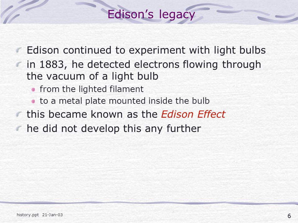 6 history.ppt 21-Jan-03 Edison's legacy Edison continued to experiment with light bulbs in 1883, he detected electrons flowing through the vacuum of a light bulb from the lighted filament to a metal plate mounted inside the bulb this became known as the Edison Effect he did not develop this any further