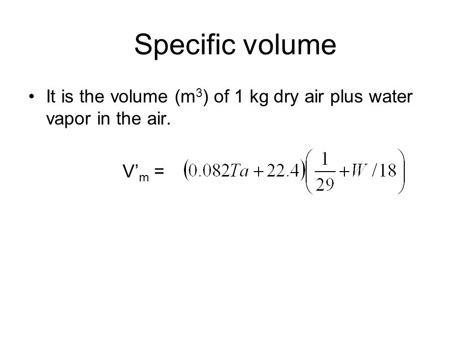 Specific volume It is the volume (m 3 ) of 1 kg dry air plus water vapor in the air. V' m =