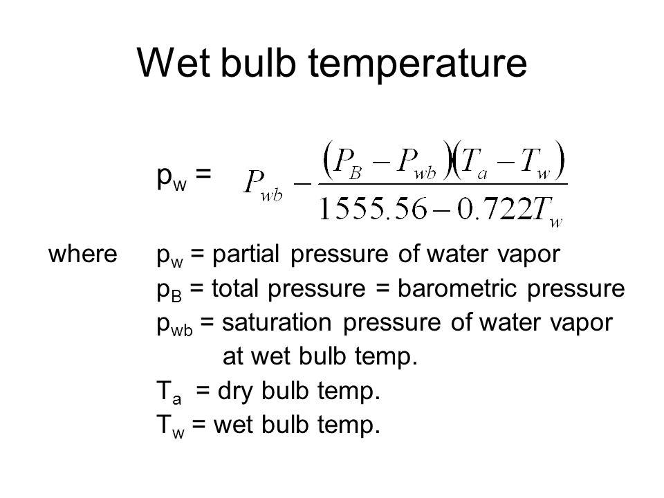 Wet bulb temperature p w = where p w = partial pressure of water vapor p B = total pressure = barometric pressure p wb = saturation pressure of water