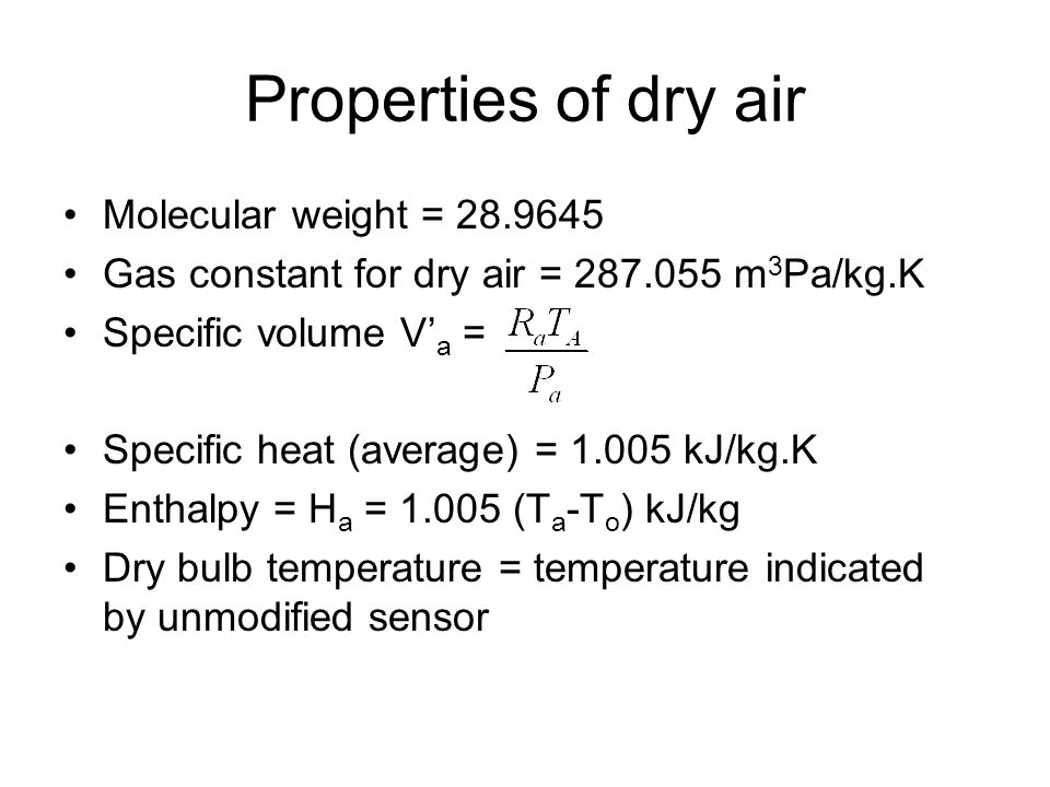 Properties of dry air Molecular weight = 28.9645 Gas constant for dry air = 287.055 m 3 Pa/kg.K Specific volume V' a = Specific heat (average) = 1.005