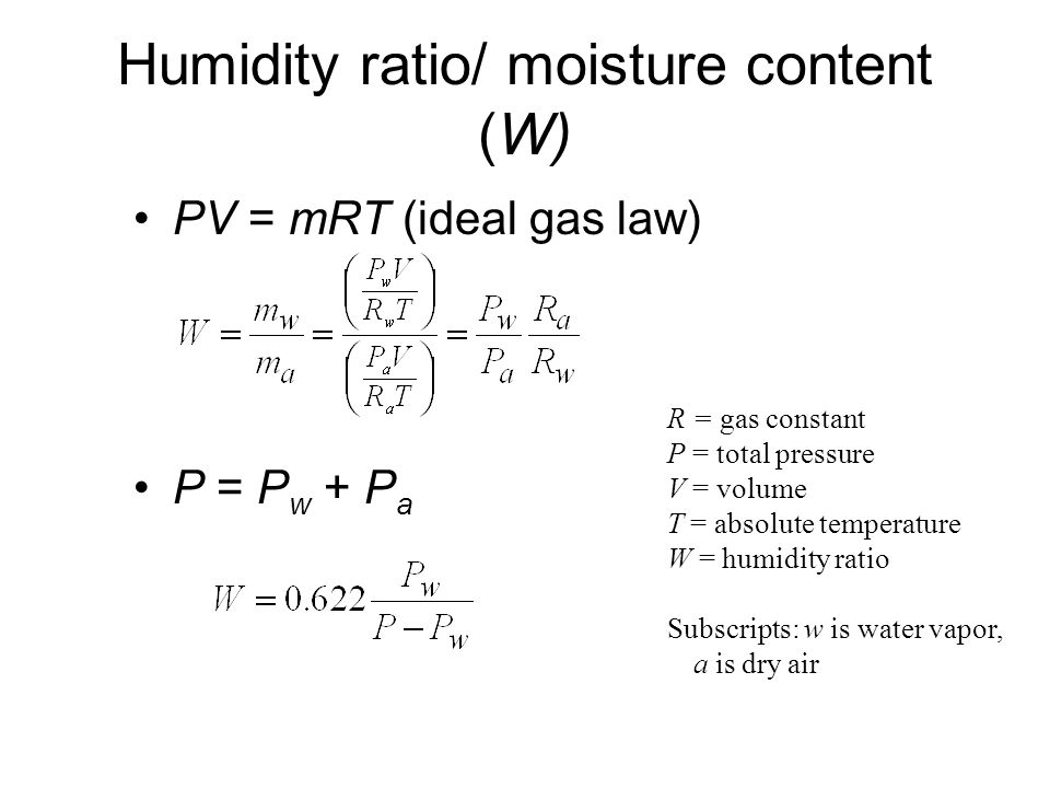 Humidity ratio/ moisture content (W) PV = mRT (ideal gas law) P = P w + P a R = gas constant P = total pressure V = volume T = absolute temperature W