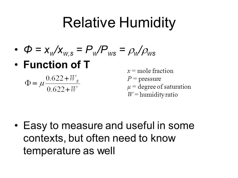 Relative Humidity Φ = x w /x w,s = P w /P ws =  w /  ws Function of T Easy to measure and useful in some contexts, but often need to know temperatur
