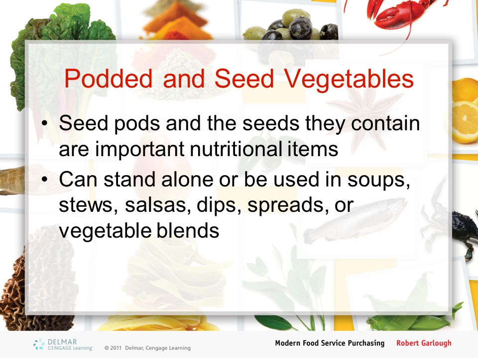 Podded and Seed Vegetables Seed pods and the seeds they contain are important nutritional items Can stand alone or be used in soups, stews, salsas, dips, spreads, or vegetable blends