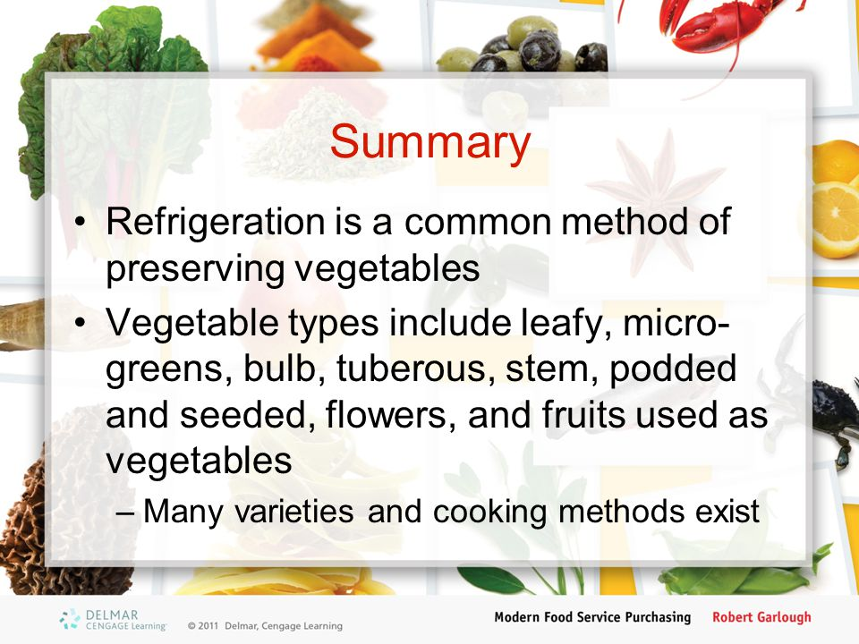 Summary Refrigeration is a common method of preserving vegetables Vegetable types include leafy, micro- greens, bulb, tuberous, stem, podded and seeded, flowers, and fruits used as vegetables –Many varieties and cooking methods exist