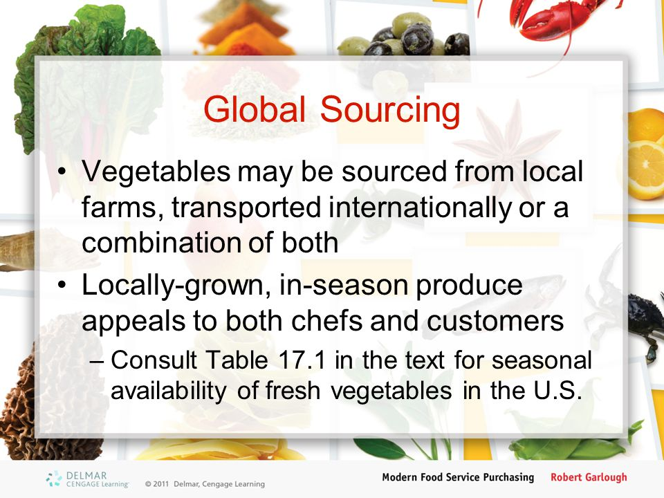 Global Sourcing Vegetables may be sourced from local farms, transported internationally or a combination of both Locally-grown, in-season produce appeals to both chefs and customers –Consult Table 17.1 in the text for seasonal availability of fresh vegetables in the U.S.