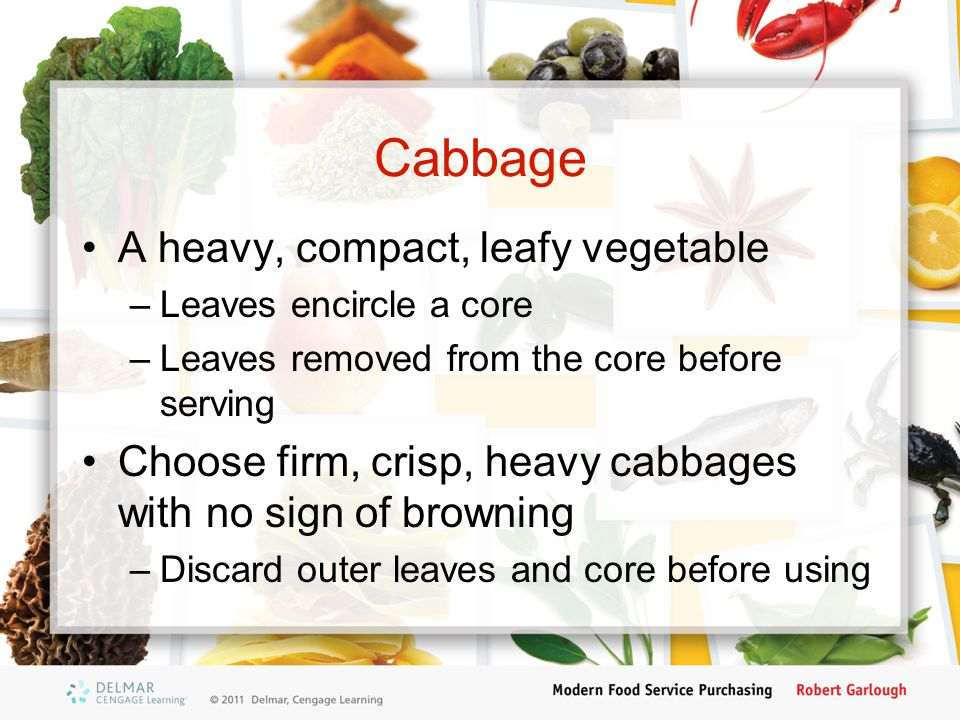 Cabbage A heavy, compact, leafy vegetable –Leaves encircle a core –Leaves removed from the core before serving Choose firm, crisp, heavy cabbages with no sign of browning –Discard outer leaves and core before using