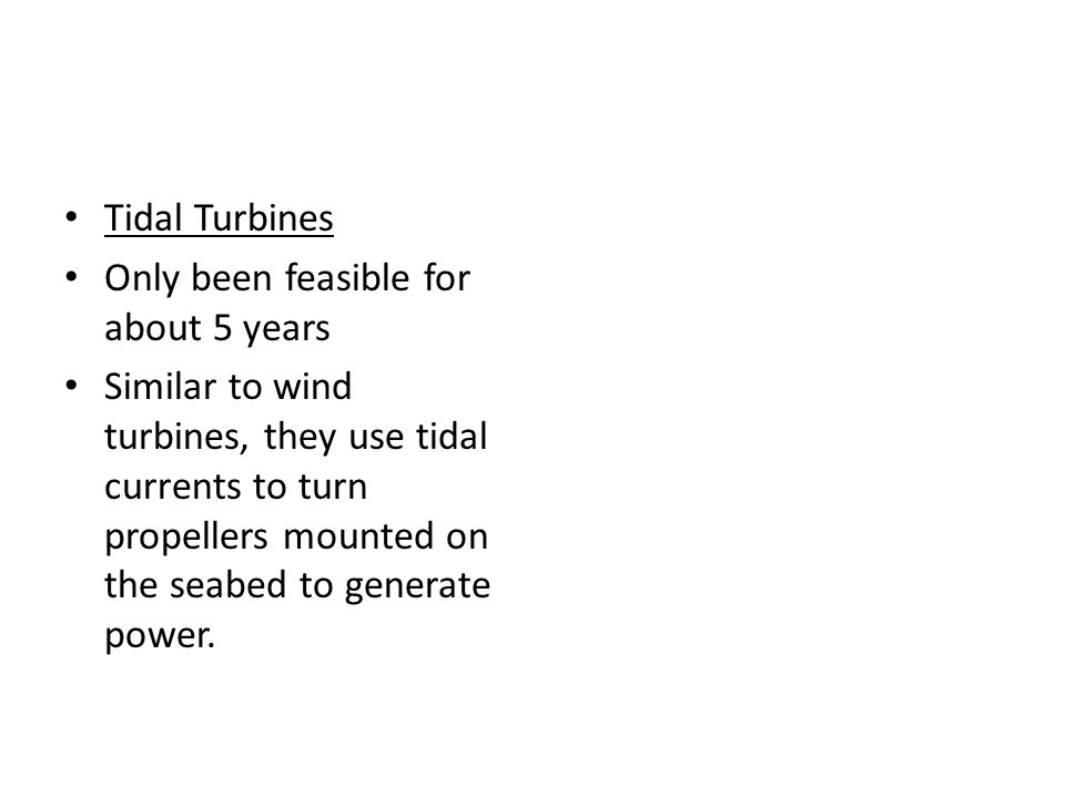 Tidal Turbines Only been feasible for about 5 years Similar to wind turbines, they use tidal currents to turn propellers mounted on the seabed to gene