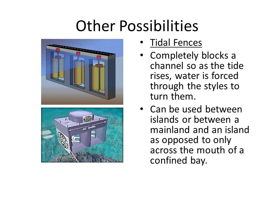 Other Possibilities Tidal Fences Completely blocks a channel so as the tide rises, water is forced through the styles to turn them. Can be used betwee