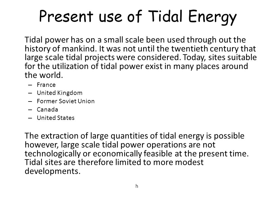 Present use of Tidal Energy Tidal power has on a small scale been used through out the history of mankind.