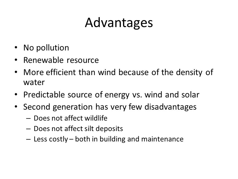 Advantages No pollution Renewable resource More efficient than wind because of the density of water Predictable source of energy vs.