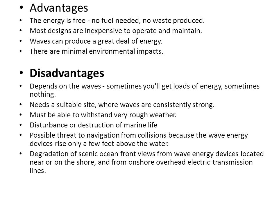 Advantages The energy is free - no fuel needed, no waste produced. Most designs are inexpensive to operate and maintain. Waves can produce a great dea