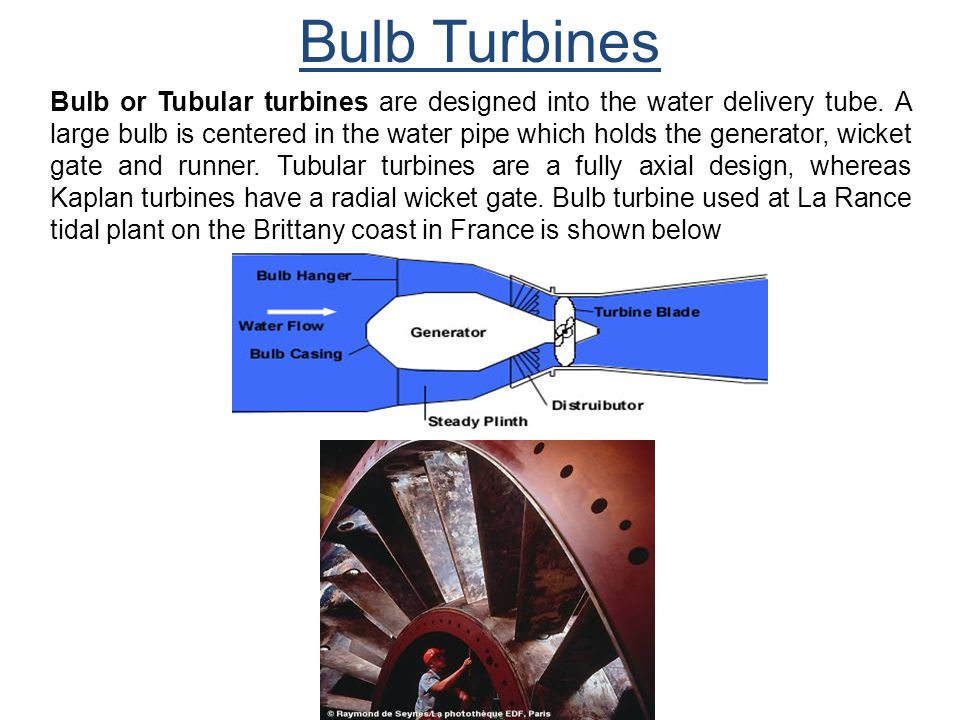 Bulb Turbines Bulb or Tubular turbines are designed into the water delivery tube. A large bulb is centered in the water pipe which holds the generator