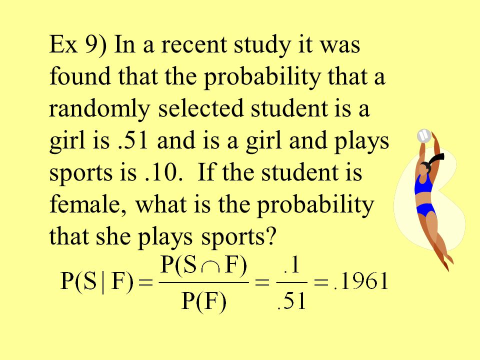 Ex 9) In a recent study it was found that the probability that a randomly selected student is a girl is.51 and is a girl and plays sports is.10.