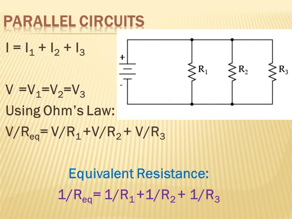 I = I 1 + I 2 + I 3 V =V 1 =V 2 =V 3 Using Ohm's Law: V/R eq = V/R 1 +V/R 2 + V/R 3 Equivalent Resistance: 1/R eq = 1/R 1 +1/R 2 + 1/R 3
