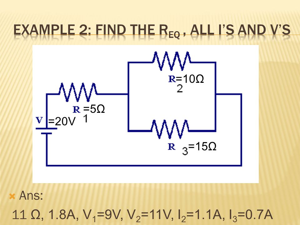  Ans: 11 Ω, 1.8A, V 1 =9V, V 2 =11V, I 2 =1.1A, I 3 =0.7A =20V =10Ω =15Ω =5Ω