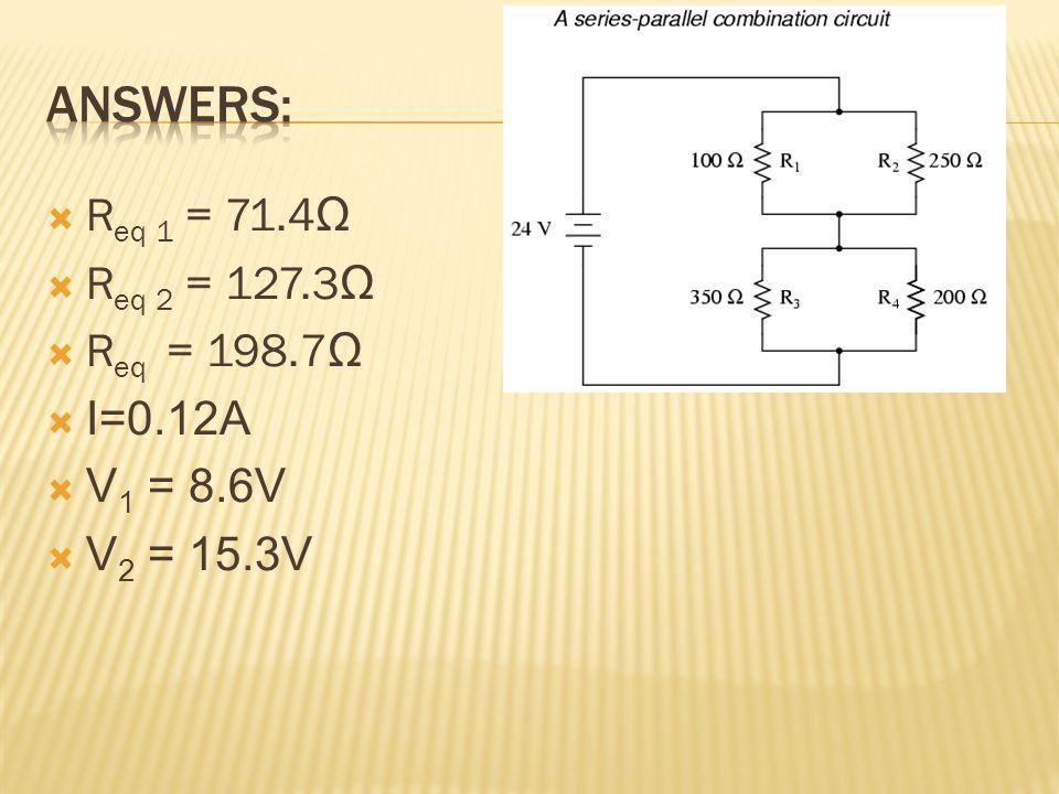  R eq 1 = 71.4 Ω  R eq 2 = 127.3 Ω  R eq = 198.7 Ω  I=0.12A  V 1 = 8.6V  V 2 = 15.3V