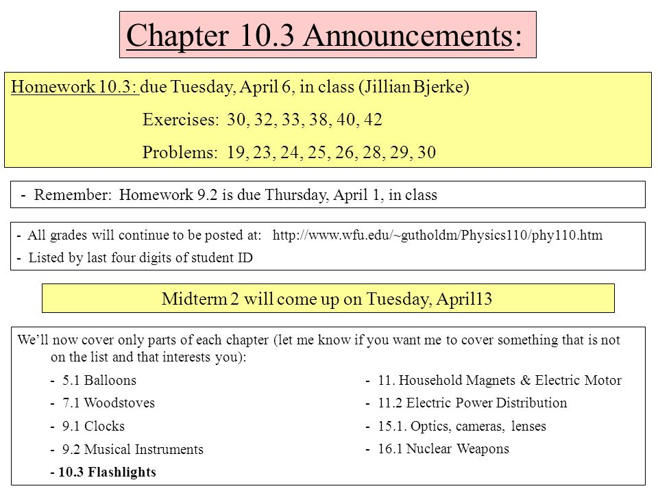 Chapter 10.3 Announcements: - Remember: Homework 9.2 is due Thursday, April 1, in class Homework 10.3: due Tuesday, April 6, in class (Jillian Bjerke) Exercises: 30, 32, 33, 38, 40, 42 Problems: 19, 23, 24, 25, 26, 28, 29, 30 - All grades will continue to be posted at: http://www.wfu.edu/~gutholdm/Physics110/phy110.htm - Listed by last four digits of student ID We'll now cover only parts of each chapter (let me know if you want me to cover something that is not on the list and that interests you): - 5.1 Balloons - 7.1 Woodstoves - 9.1 Clocks - 9.2 Musical Instruments - 10.3 Flashlights - 11.
