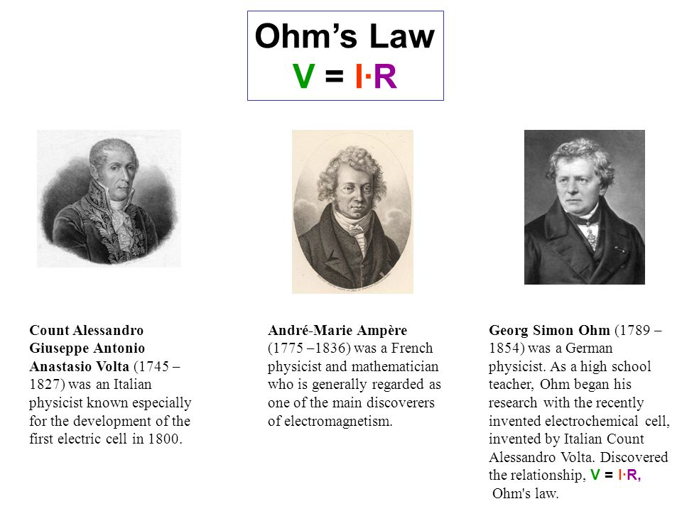 Ohm's Law V = I·R Count Alessandro Giuseppe Antonio Anastasio Volta (1745 – 1827) was an Italian physicist known especially for the development of the first electric cell in 1800.