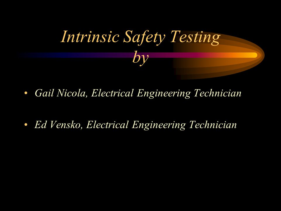 Intrinsic Safety Testing by Gail Nicola, Electrical Engineering Technician Ed Vensko, Electrical Engineering Technician