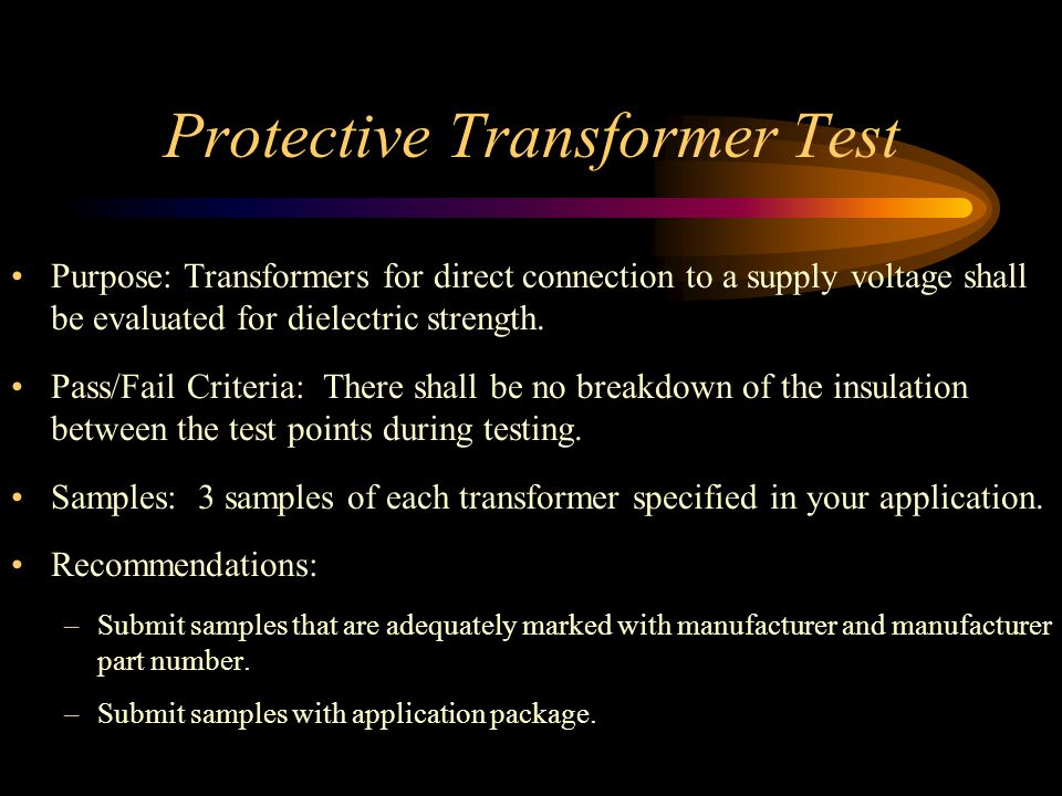 Protective Transformer Test Purpose: Transformers for direct connection to a supply voltage shall be evaluated for dielectric strength.