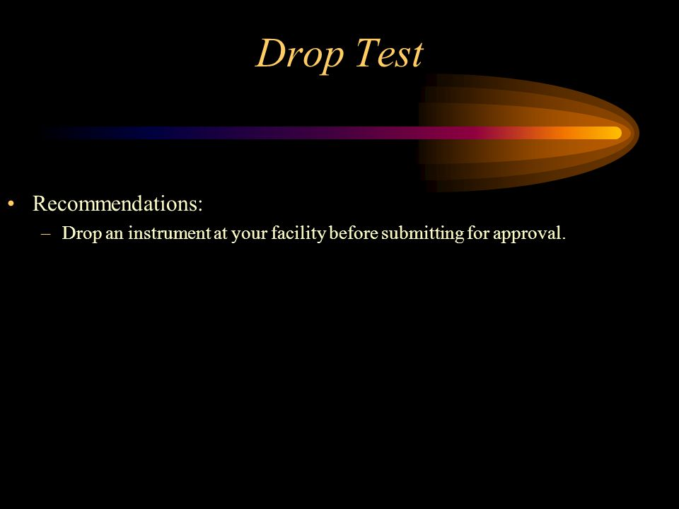 Drop Test Recommendations: –Drop an instrument at your facility before submitting for approval.