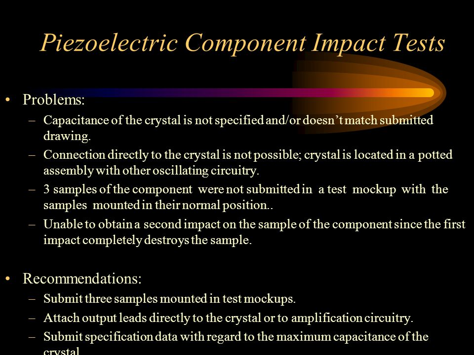 Piezoelectric Component Impact Tests Problems: –Capacitance of the crystal is not specified and/or doesn't match submitted drawing.