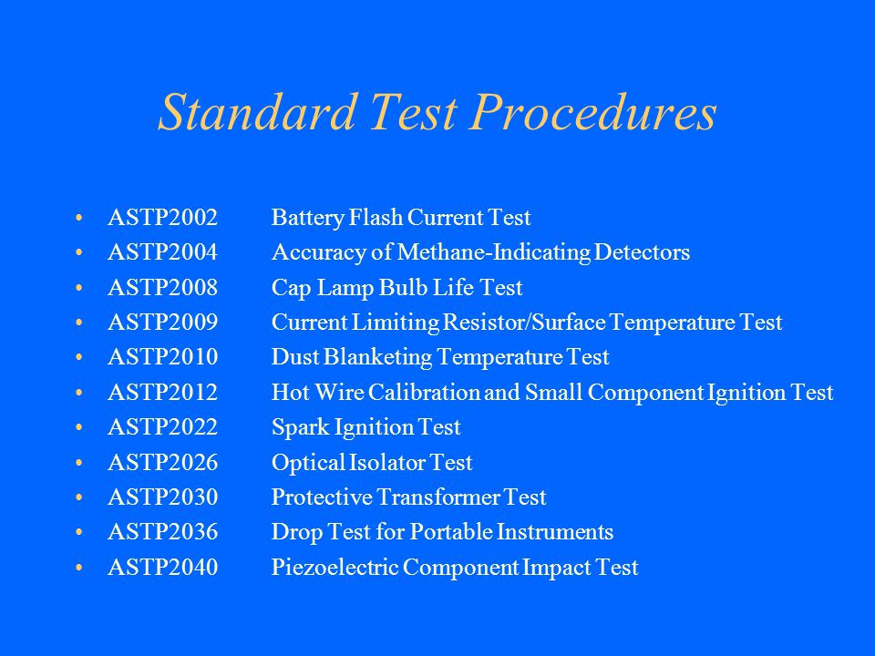 Standard Test Procedures ASTP2002 ASTP2004 ASTP2008 ASTP2009 ASTP2010 ASTP2012 ASTP2022 ASTP2026 ASTP2030 ASTP2036 ASTP2040 Battery Flash Current Test Accuracy of Methane-Indicating Detectors Cap Lamp Bulb Life Test Current Limiting Resistor/Surface Temperature Test Dust Blanketing Temperature Test Hot Wire Calibration and Small Component Ignition Test Spark Ignition Test Optical Isolator Test Protective Transformer Test Drop Test for Portable Instruments Piezoelectric Component Impact Test