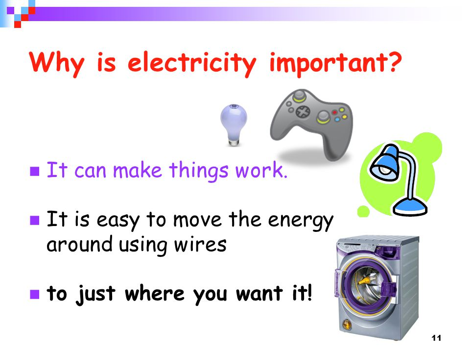 11 Why is electricity important. It can make things work.