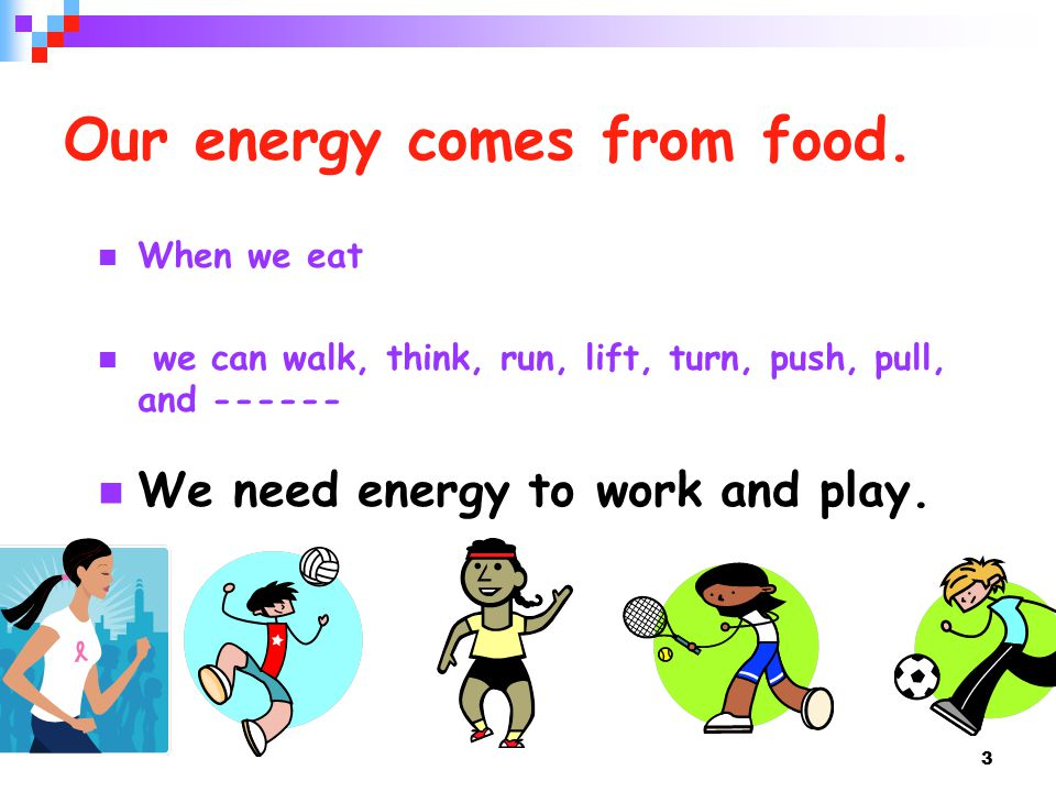 3 When we eat we can walk, think, run, lift, turn, push, pull, and We need energy to work and play.